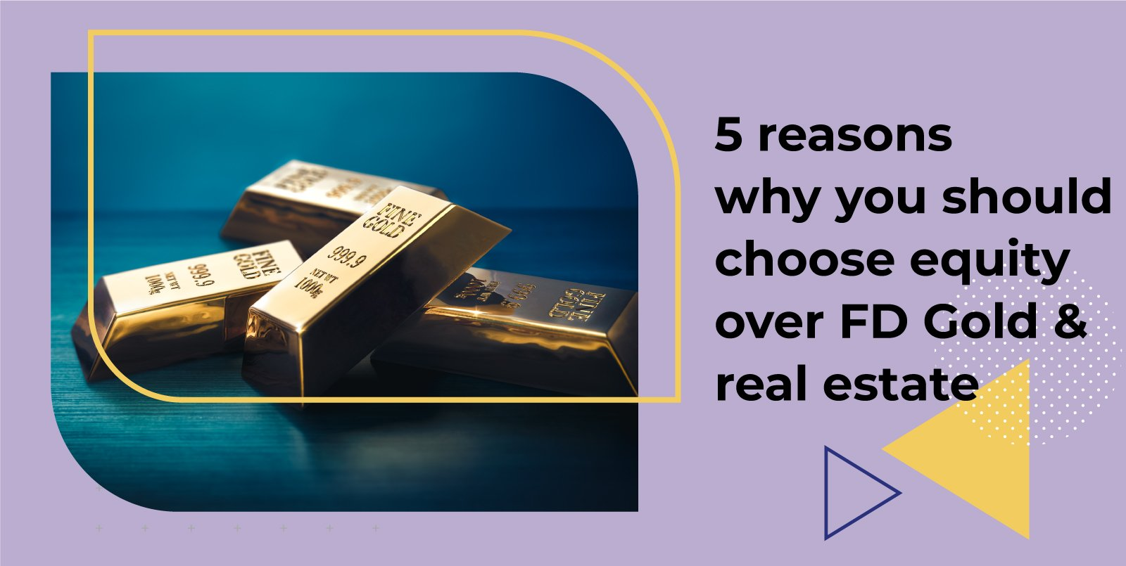5 reasons why you should choose equity over FD, Gold and Real Estate