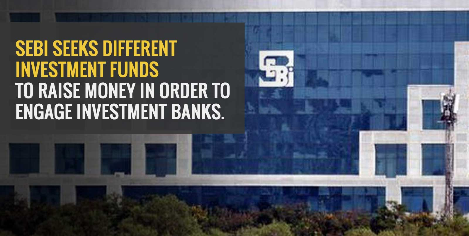 SEBI seeks different investment funds to raise money in order to engage investment banks