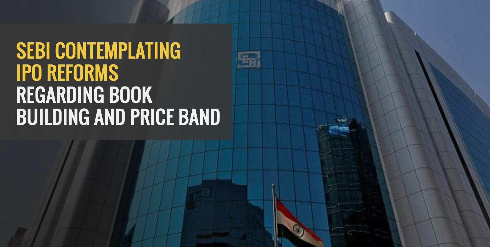 SEBI Contemplating IPO Reforms Regarding Book Building And Price Band